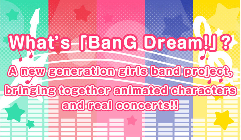 What's 「BanG Dream!」? A new generation girls band project, bringing together animated characters and real concerts!!
